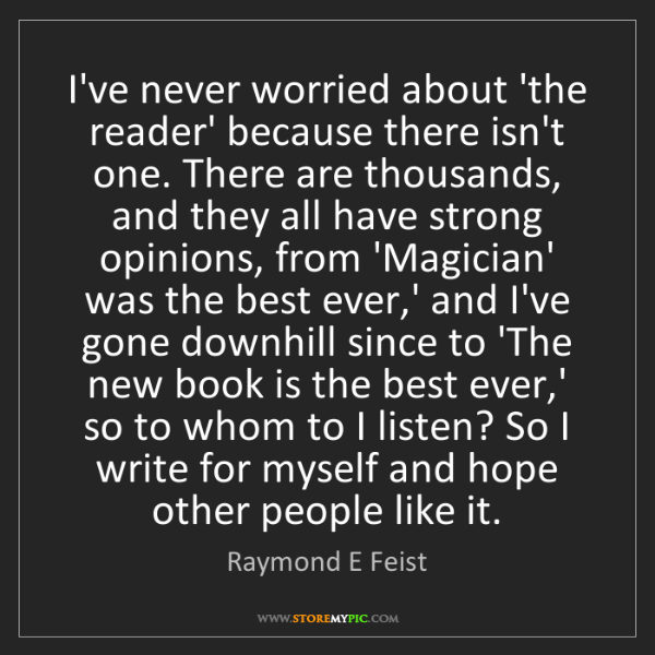 Raymond E Feist: I've never worried about 'the reader' because there isn't...