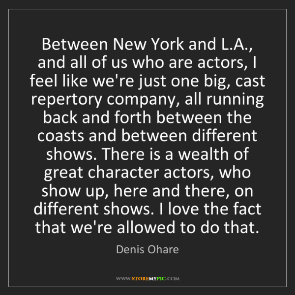 Denis Ohare: Between New York and L.A., and all of us who are actors,...