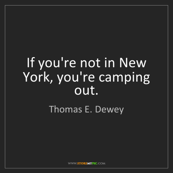 Thomas E. Dewey: If you're not in New York, you're camping out.