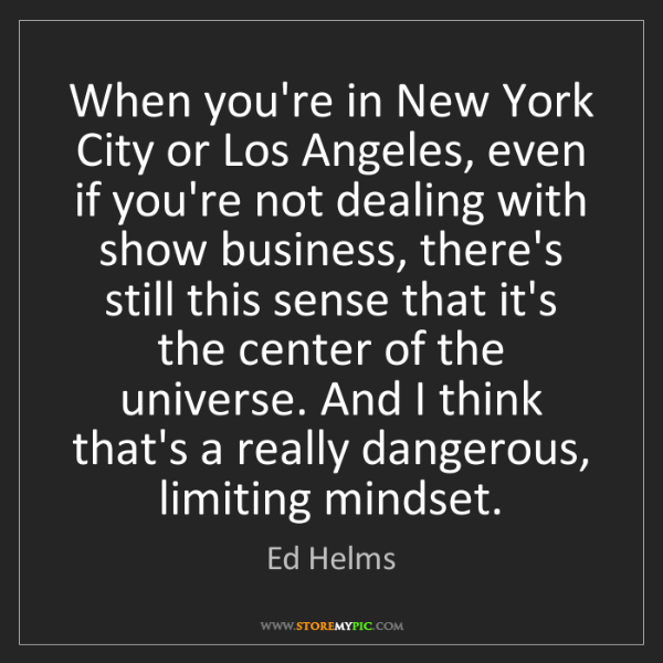 Ed Helms: When you're in New York City or Los Angeles, even if...