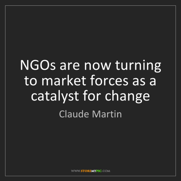 Claude Martin: NGOs are now turning to market forces as a catalyst for...