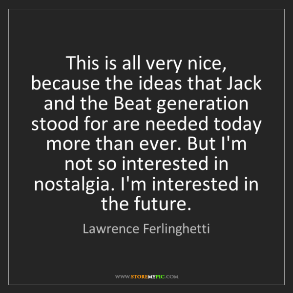 Lawrence Ferlinghetti: This is all very nice, because the ideas that Jack and...