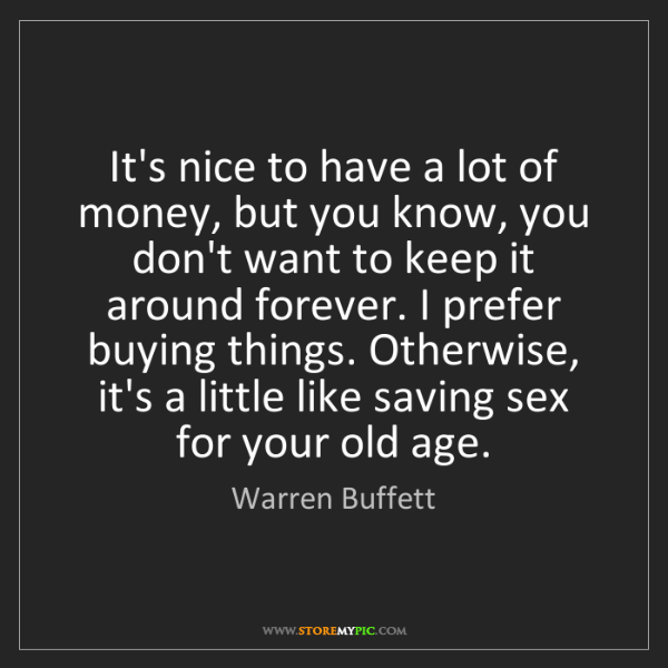 Warren Buffett: It's nice to have a lot of money, but you know, you don't...