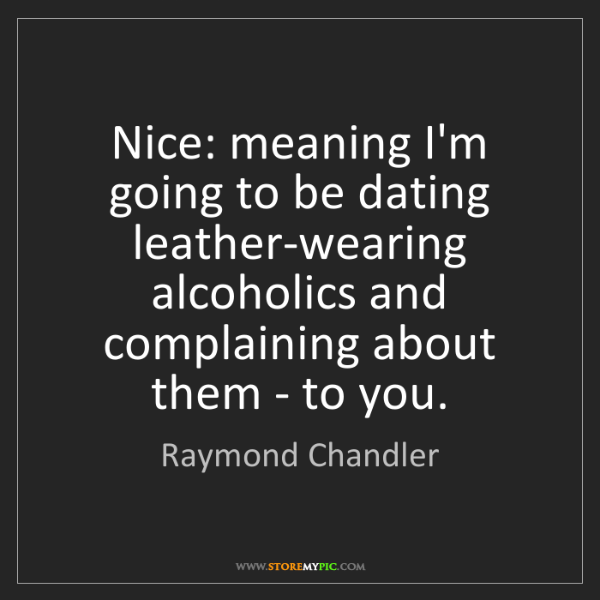 Raymond Chandler: Nice: meaning I'm going to be dating leather-wearing...