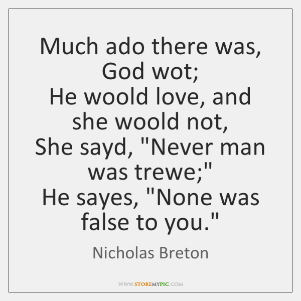 Much ado there was, God wot;  He woold love, and she woold ...