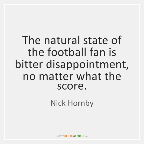 The natural state of the football fan is bitter disappointment, no matter ...