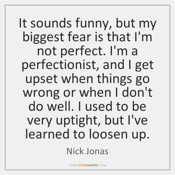 It sounds funny, but my biggest fear is that I'm not perfect. ...