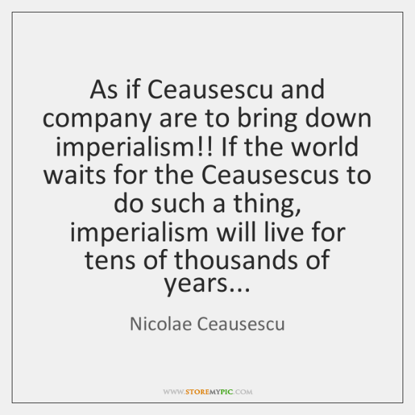 As if Ceausescu and company are to bring down imperialism!! If the ...