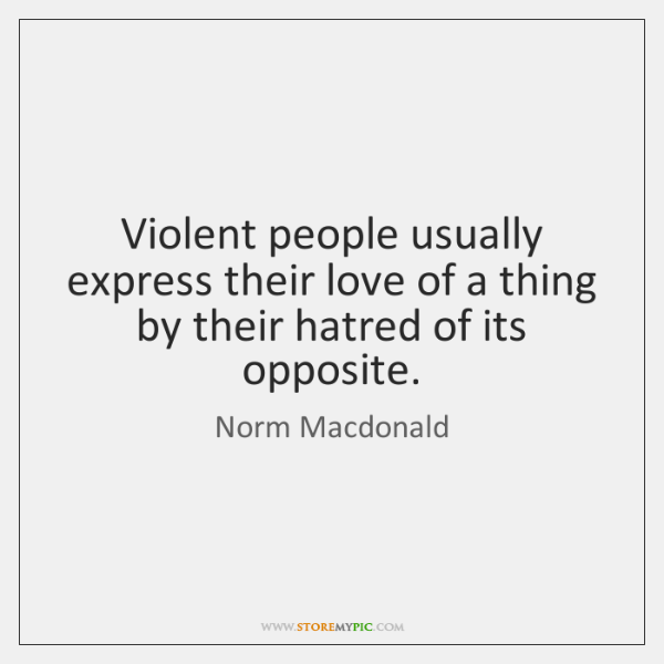 Violent people usually express their love of a thing by their hatred ...