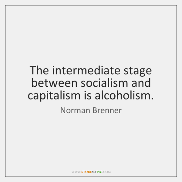 The intermediate stage between socialism and capitalism is alcoholism.