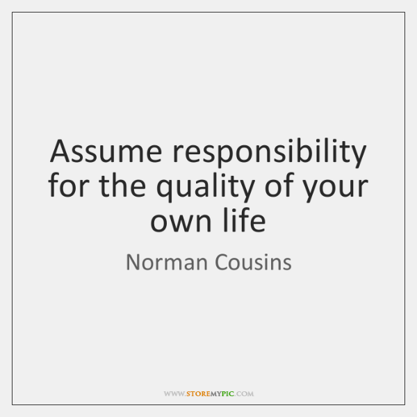 Assume responsibility for the quality of your own life