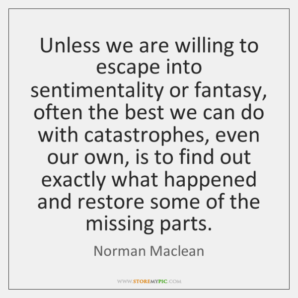 Unless we are willing to escape into sentimentality or fantasy, often the ...