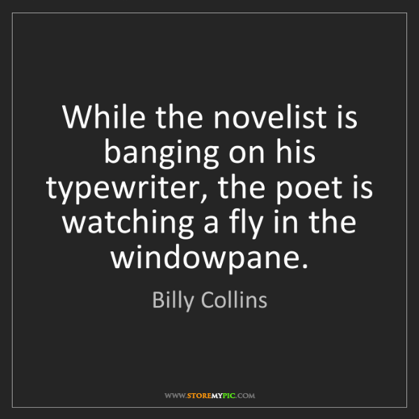 Billy Collins: While the novelist is banging on his typewriter, the...