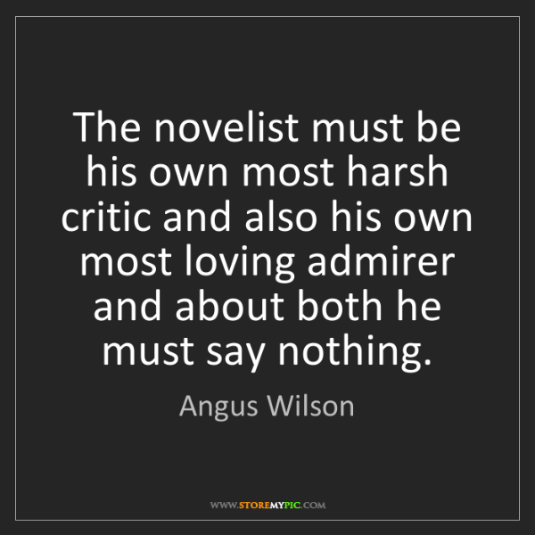 Angus Wilson: The novelist must be his own most harsh critic and also...