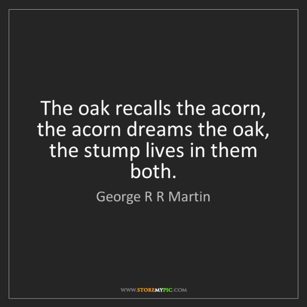 George R R Martin: The oak recalls the acorn, the acorn dreams the oak,...