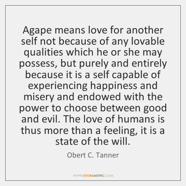 Agape means love for another self not because of any lovable qualities ...