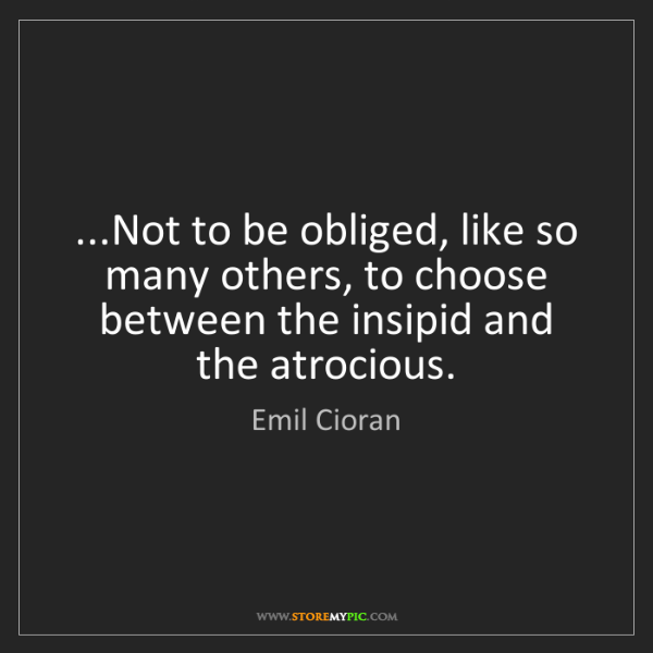 Emil Cioran: ...Not to be obliged, like so many others, to choose...