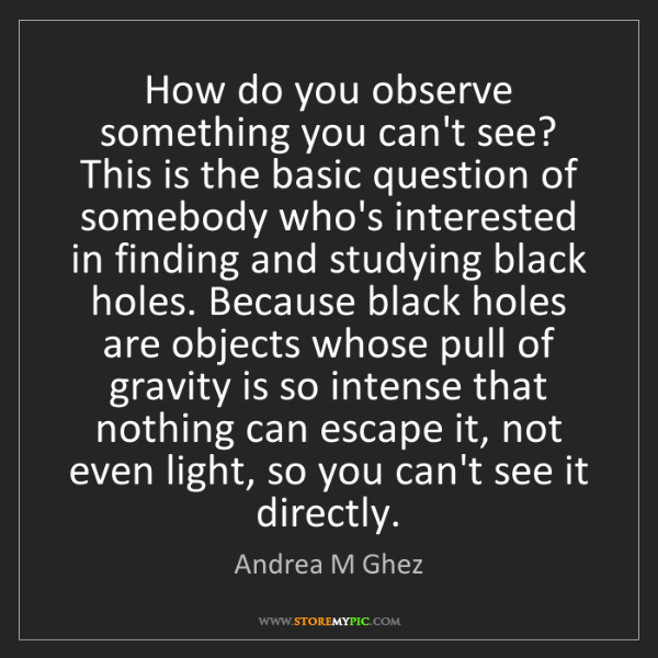 Andrea M Ghez: How do you observe something you can't see? This is the...