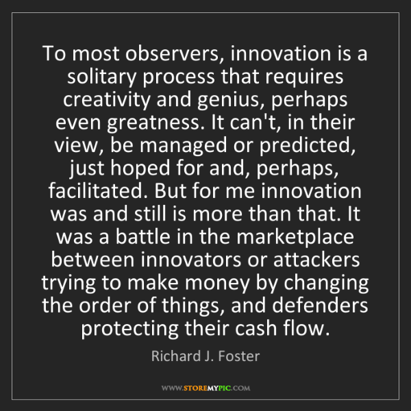 Richard J. Foster: To most observers, innovation is a solitary process that...