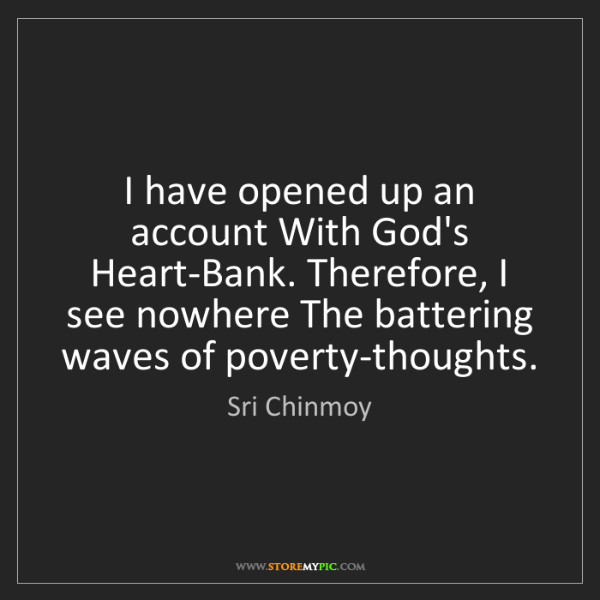 Sri Chinmoy: I have opened up an account With God's Heart-Bank. Therefore,...