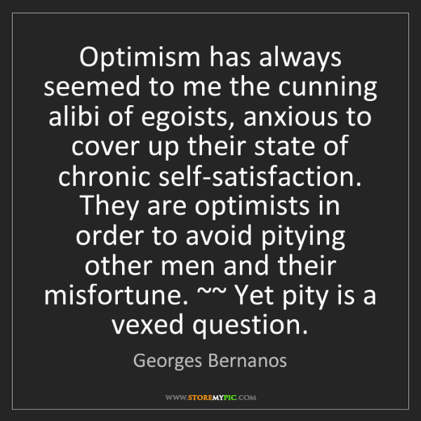 Georges Bernanos: Optimism has always seemed to me the cunning alibi of...