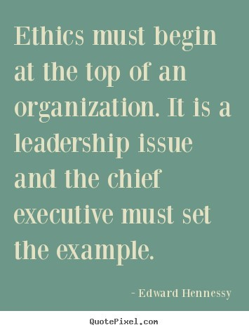 Ethics must begin at the top of an organization it is a leadership issue and the