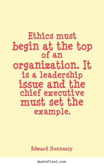 Ethics must beging at the top of an organization it is a leadership issue and the