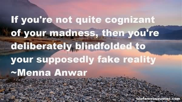If youre not quite cognizant of your madness then youre deliberately blindfolded