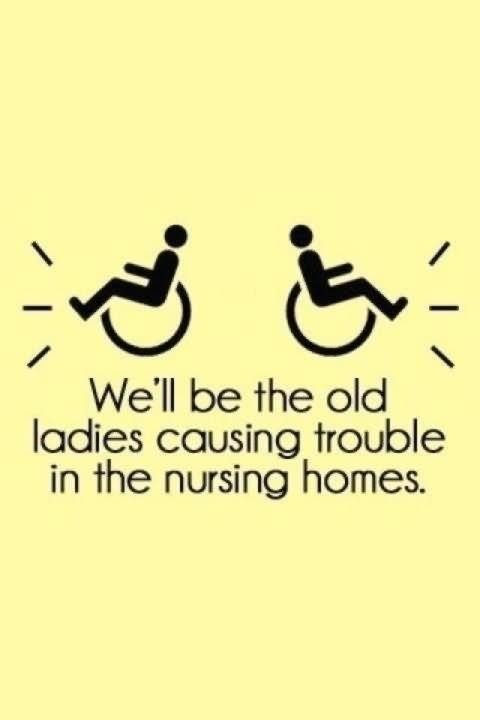 Well be the old ladies causing trouble in the nursing homes