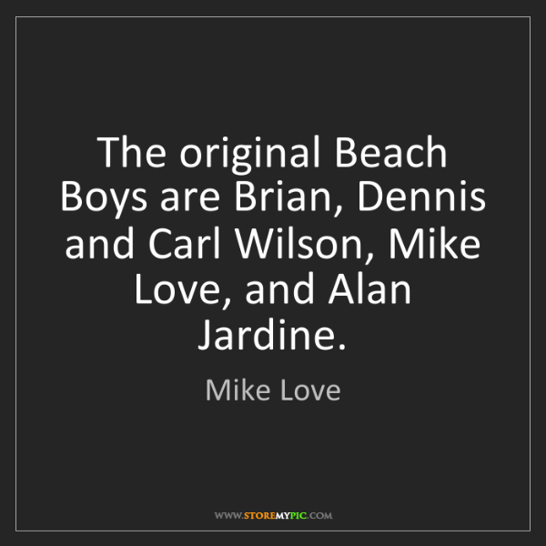 Mike Love: The original Beach Boys are Brian, Dennis and Carl Wilson,...