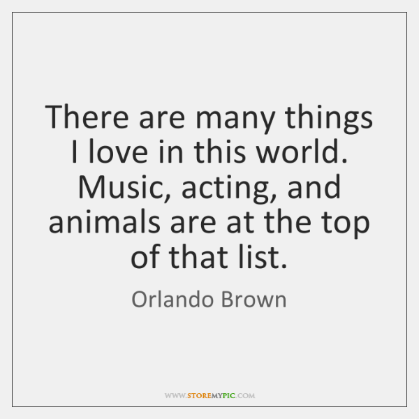 There are many things I love in this world. Music, acting, and ...