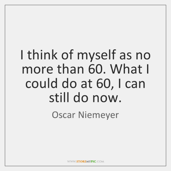 I think of myself as no more than 60. What I could do ...