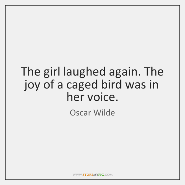 The girl laughed again. The joy of a caged bird was in ...