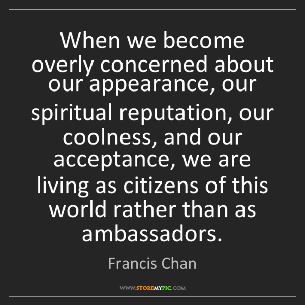 Francis Chan: When we become overly concerned about our appearance,...