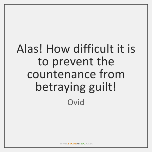 Alas! How difficult it is to prevent the countenance from betraying guilt!