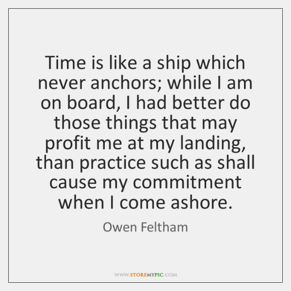 Time is like a ship which never anchors; while I am on ...