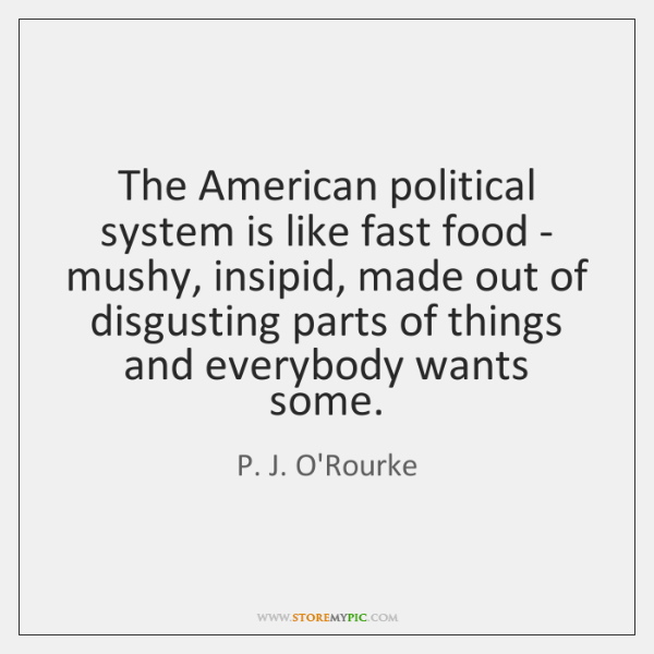 The American political system is like fast food - mushy, insipid, made ...