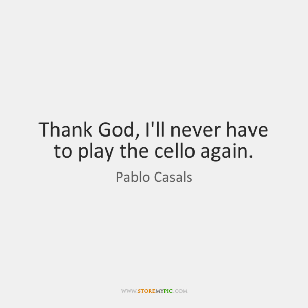 Thank God, I'll never have to play the cello again.