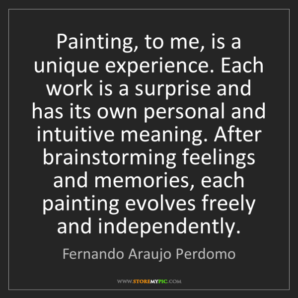Fernando Araujo Perdomo: Painting, to me, is a unique experience. Each work is...