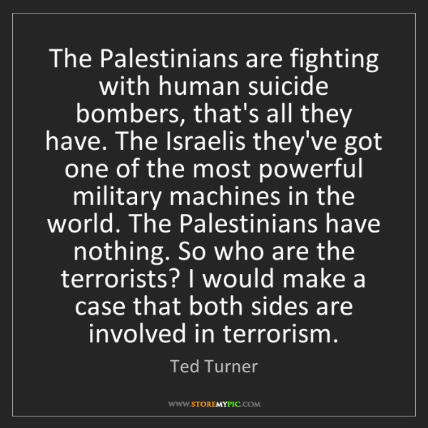 Ted Turner: The Palestinians are fighting with human suicide bombers,...