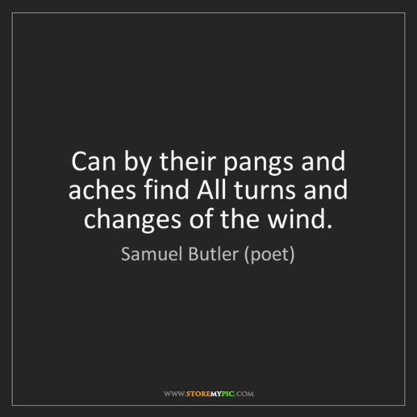 Samuel Butler (poet): Can by their pangs and aches find All turns and changes...