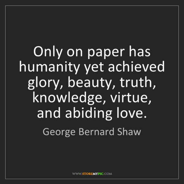 George Bernard Shaw: Only on paper has humanity yet achieved glory, beauty,...