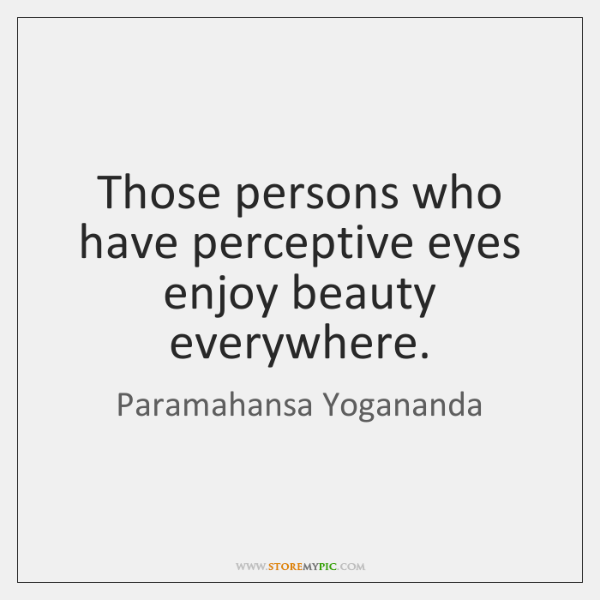 Those persons who have perceptive eyes enjoy beauty everywhere.