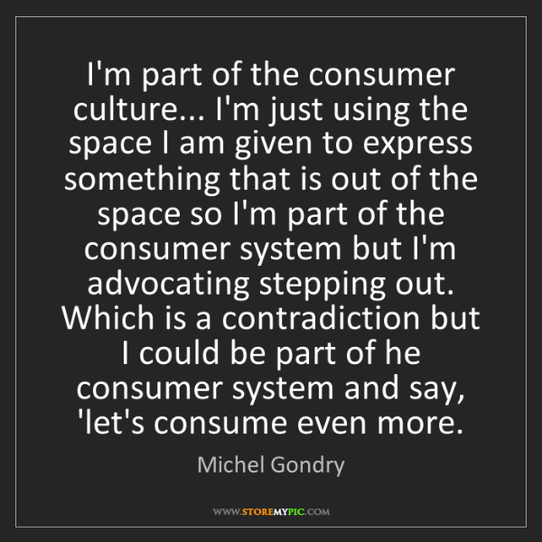 Michel Gondry: I'm part of the consumer culture... I'm just using the...