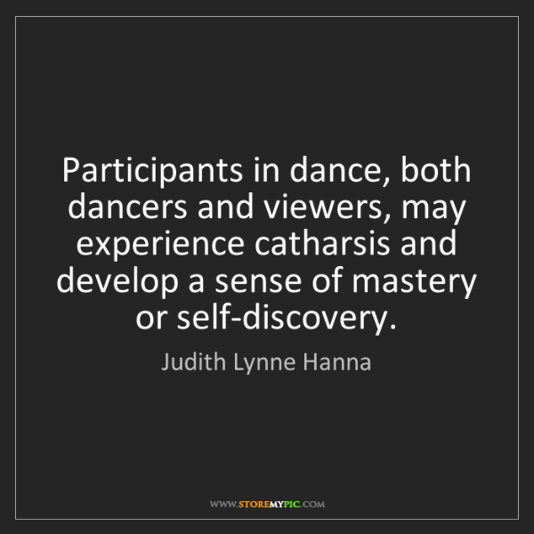 Judith Lynne Hanna: Participants in dance, both dancers and viewers, may...