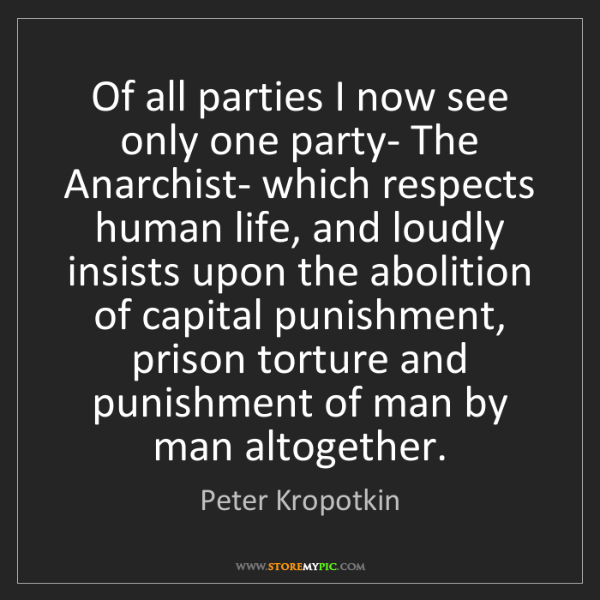Peter Kropotkin: Of all parties I now see only one party- The Anarchist-...