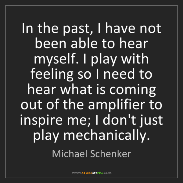 Michael Schenker: In the past, I have not been able to hear myself. I play...