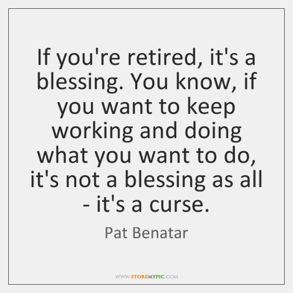 If you're retired, it's a blessing. You know, if you want to ...