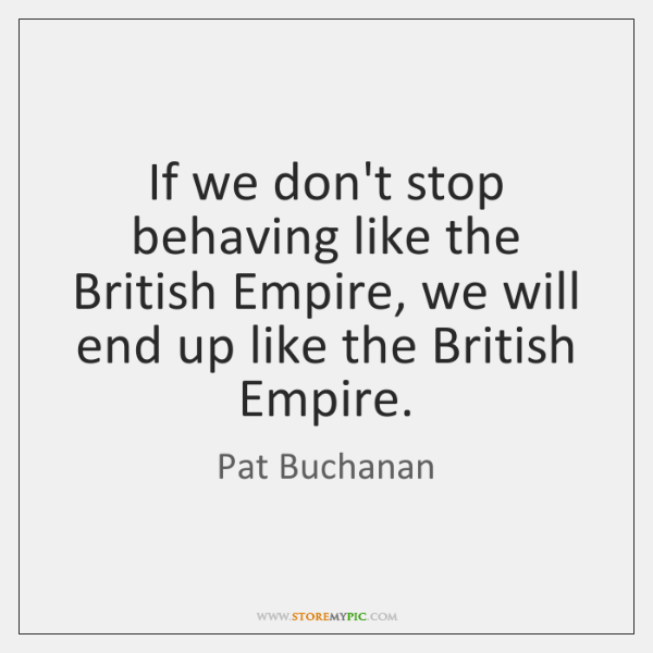 If we don't stop behaving like the British Empire, we will end ...