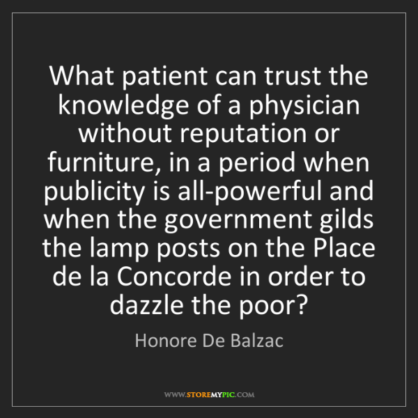 Honore De Balzac: What patient can trust the knowledge of a physician without...